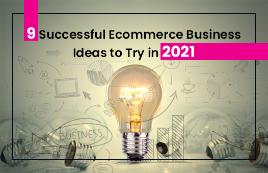 9 Successful Ecommerce Business Ideas to Try in 2021